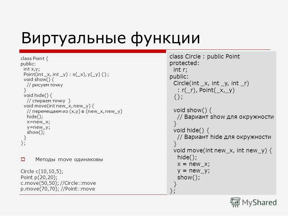 Виртуальные функции class Point { public: int x,y; Point(int _x, int _y) : x(_x), y(_y) {}; void show() { // рисуем точку } void hide() { // стираем точку } void move(int new_x, new_y) { // перемещаем из (x,y) в (new_x, new_y) hide(); x=new_x; y=new_
