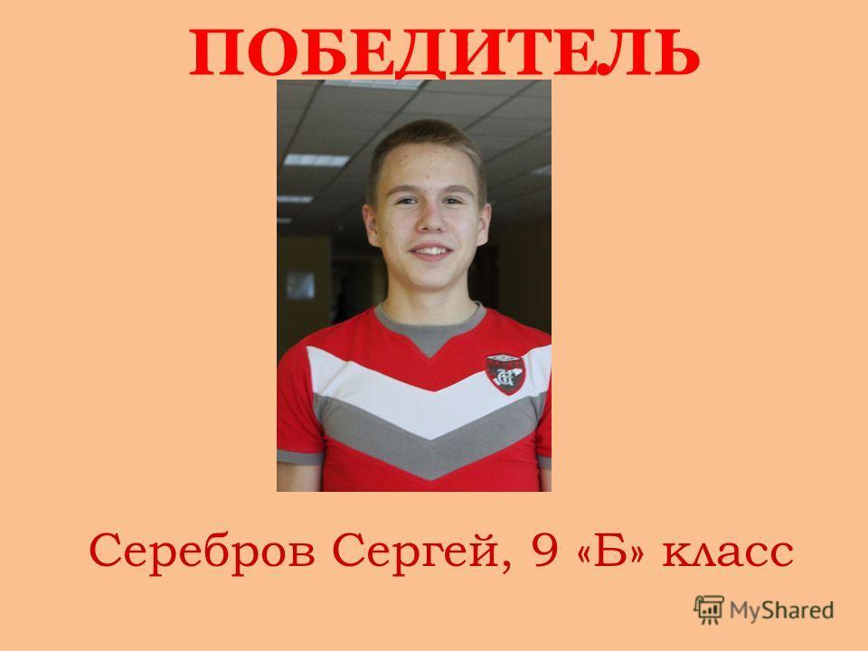 ПОБЕДИТЕЛЬ Серебров Сергей, 9 «Б» класс