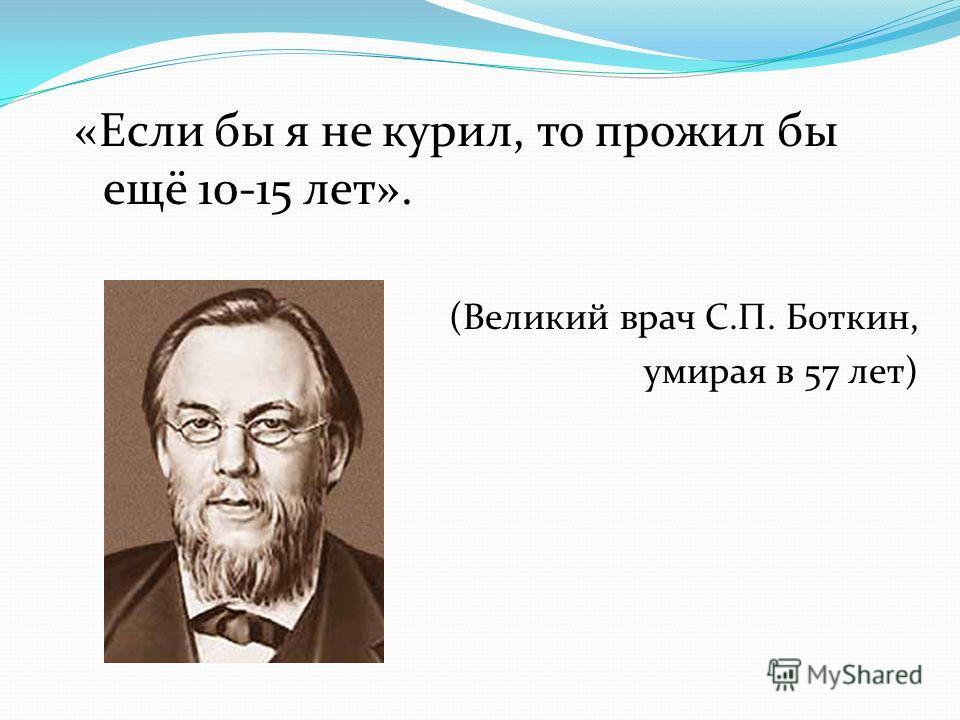 «Если бы я не курил, то прожил бы ещё 10-15 лет». (Великий врач С.П. Боткин, умирая в 57 лет)