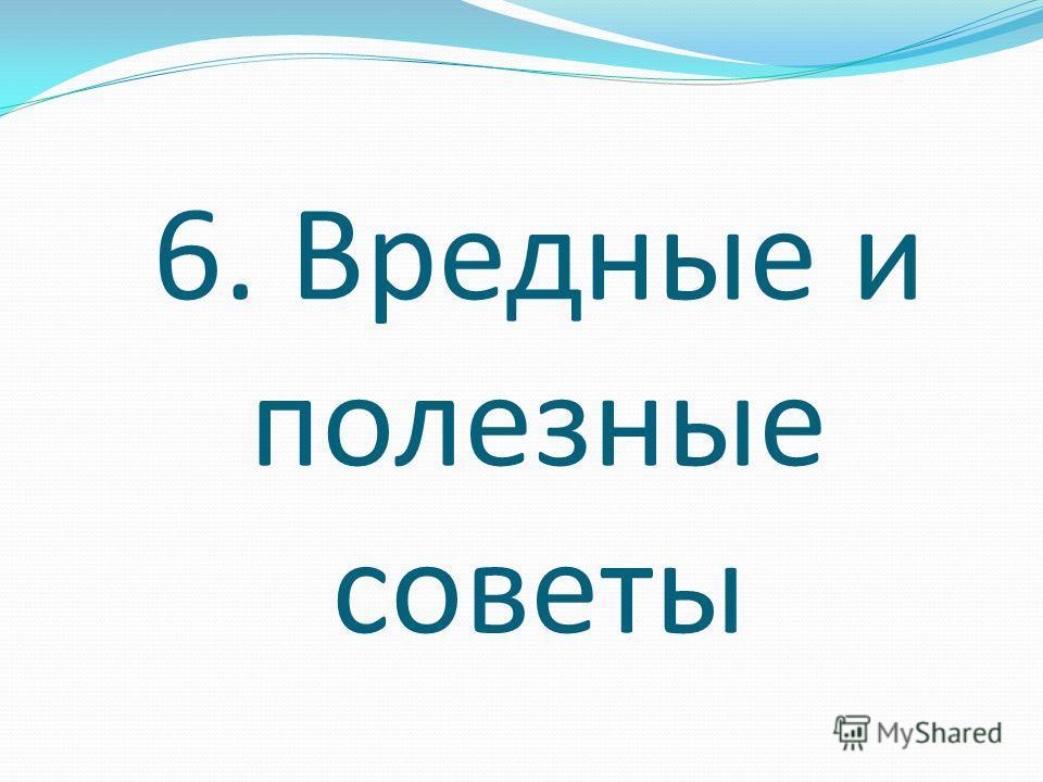 6. Вредные и полезные советы