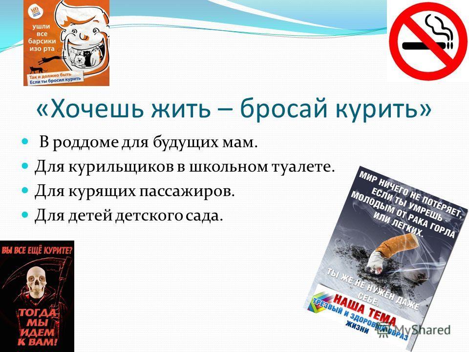 «Хочешь жить – бросай курить» В роддоме для будущих мам. Для курильщиков в школьном туалете. Для курящих пассажиров. Для детей детского сада.