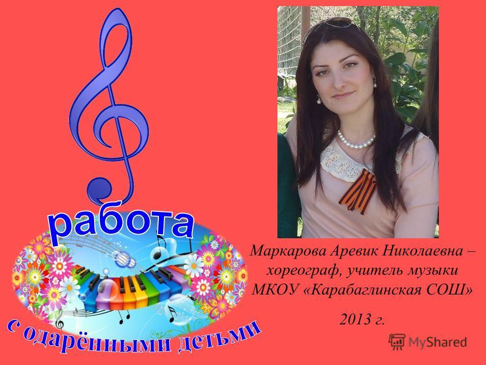 Маркарова Аревик Николаевна – хореограф, учитель музыки МКОУ «Карабаглинская СОШ» 2013 г.