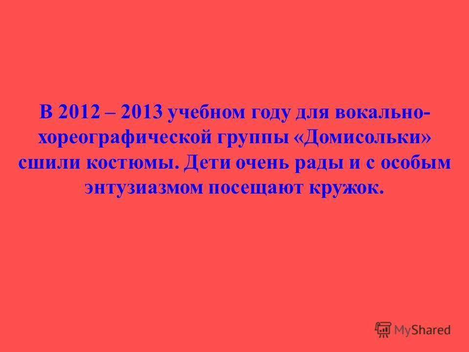 В 2012 – 2013 учебном году для вокально- хореографической группы «Домисольки» сшили костюмы. Дети очень рады и с особым энтузиазмом посещают кружок.
