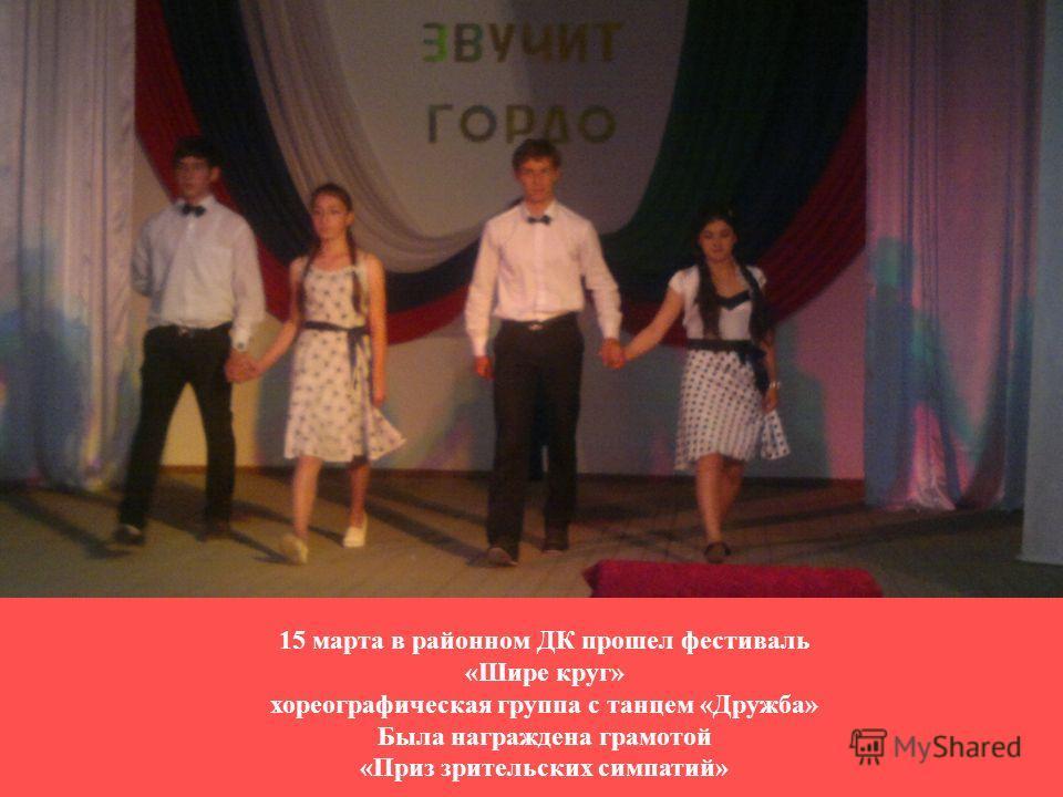 15 марта в районном ДК прошел фестиваль «Шире круг» хореографическая группа с танцем «Дружба» Была награждена грамотой «Приз зрительских симпатий»