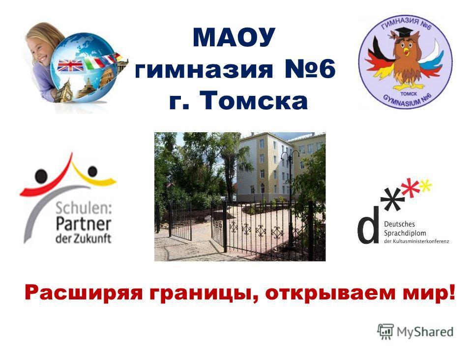 МАОУ гимназия 6 г. Томска Расширяя границы, открываем мир!