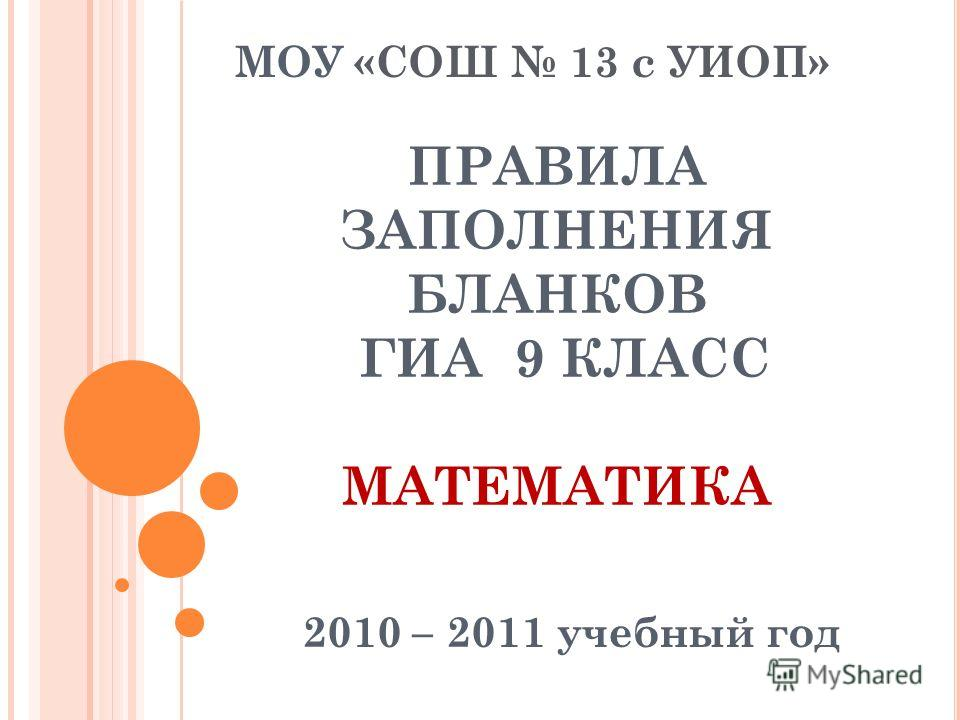 ПРАВИЛА ЗАПОЛНЕНИЯ БЛАНКОВ ГИА 9 КЛАСС МАТЕМАТИКА 2010 – 2011 учебный год МОУ «СОШ 13 с УИОП»