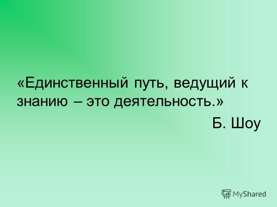 «Единственный путь, ведущий к знанию – это деятельность.» Б. Шоу