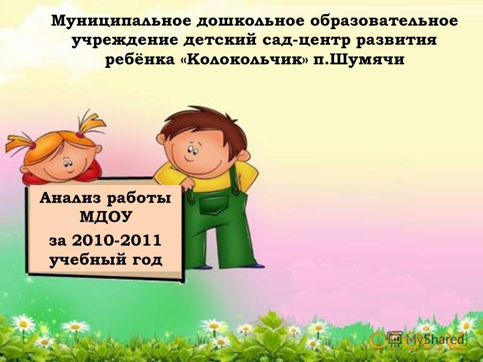 Анализ работы МДОУ за 2010-2011 учебный год Муниципальное дошкольное образовательное учреждение детский сад-центр развития ребёнка «Колокольчик» п.Шумячи