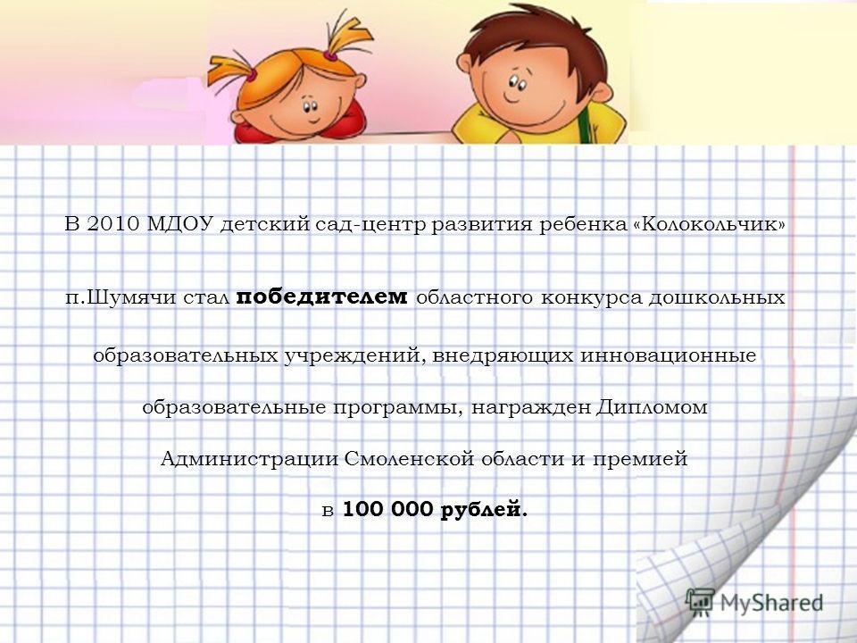 В 2010 МДОУ детский сад-центр развития ребенка «Колокольчик» п.Шумячи стал победителем областного конкурса дошкольных образовательных учреждений, внедряющих инновационные образовательные программы, награжден Дипломом Администрации Смоленской области