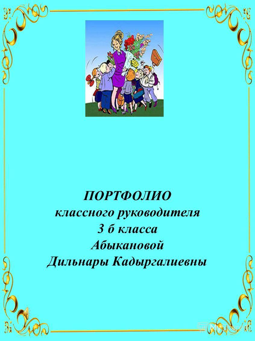 ПОРТФОЛИО классного руководителя 3 б класса Абыкановой Дильнары Кадыргалиевны