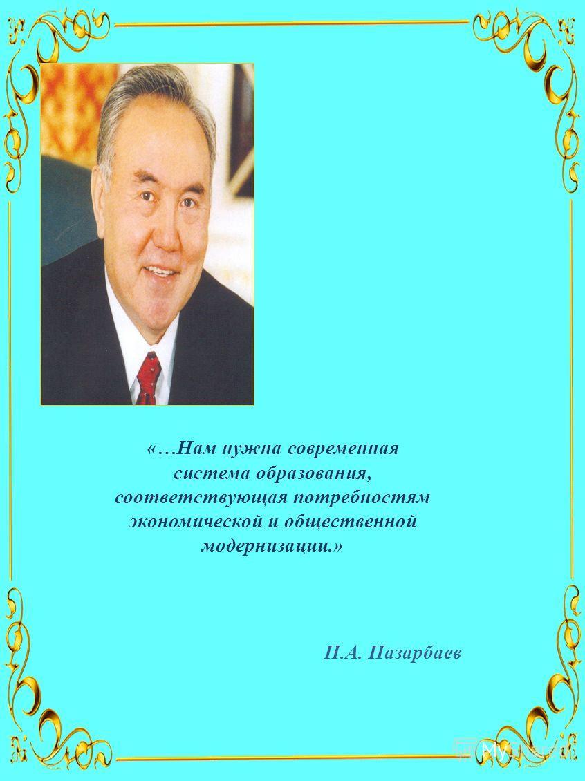 «…Нам нужна современная система образования, соответствующая потребностям экономической и общественной модернизации.» Н.А. Назарбаев