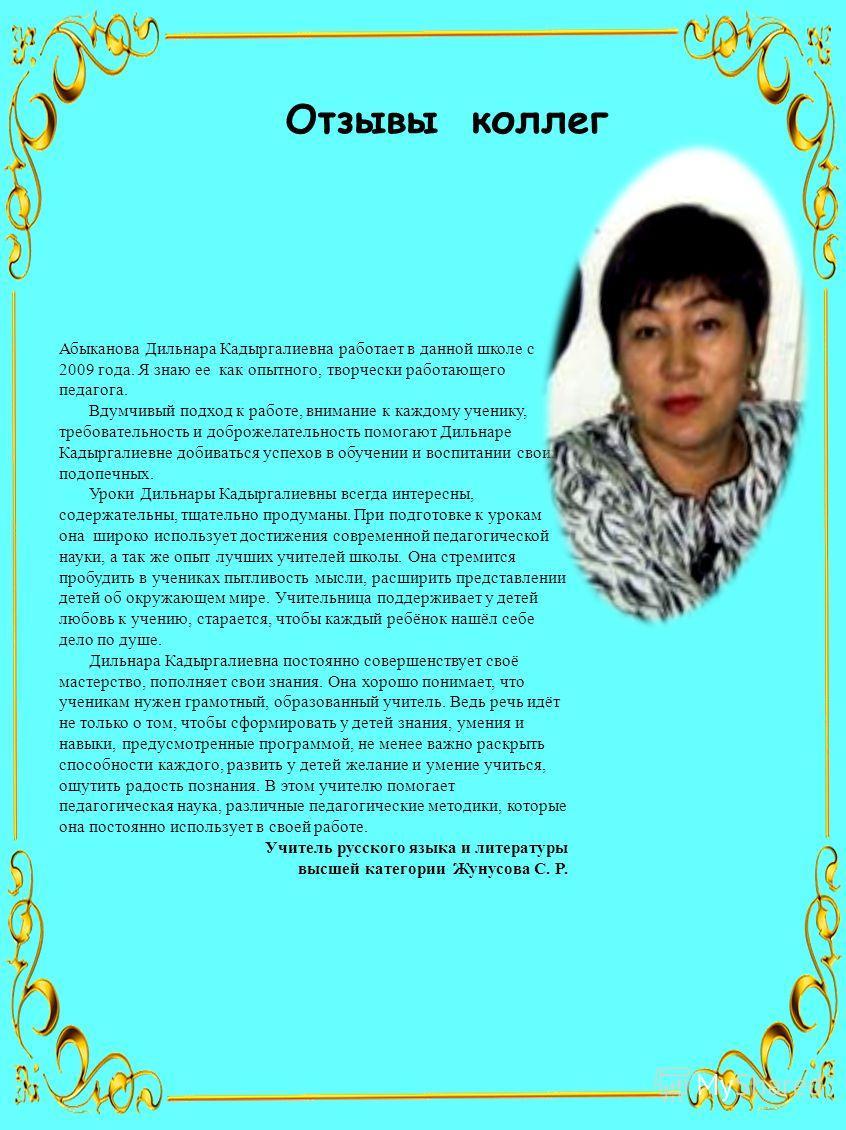 Отзывы коллег Абыканова Дильнара Кадыргалиевна работает в данной школе с 2009 года. Я знаю ее как опытного, творчески работающего педагога. Вдумчивый подход к работе, внимание к каждому ученику, требовательность и доброжелательность помогают Дильнаре