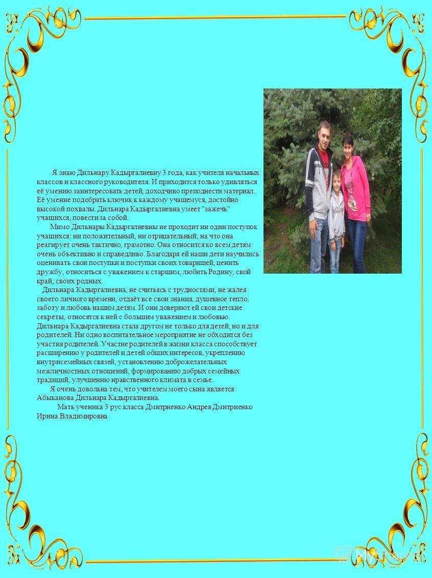 Я знаю Дильнару Кадыргалиевну 3 года, как учителя начальных классов и классного руководителя. И приходится только удивляться её умению заинтересовать детей, доходчиво преподнести материал. Её умение подобрать ключик к каждому учащемуся, достойно высо