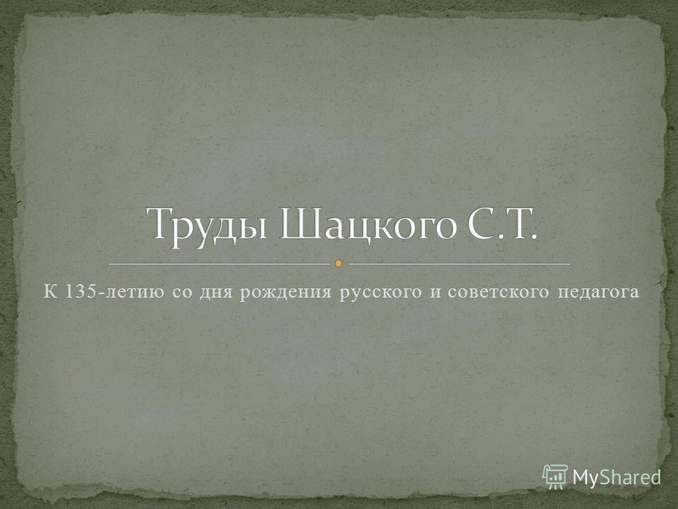К 135-летию со дня рождения русского и советского педагога