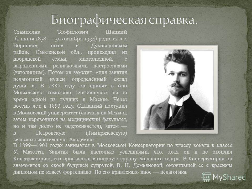 Станислав Теофилович Ша́цкий (1 июня 1878 30 октября 1934) родился в с. Воронине, ныне в Духовщинском районе Смоленской обл., происходил из дворянской семьи, многолюдной, с выраженными религиозными настроениями (католицизм). Потом он заметит: «для за