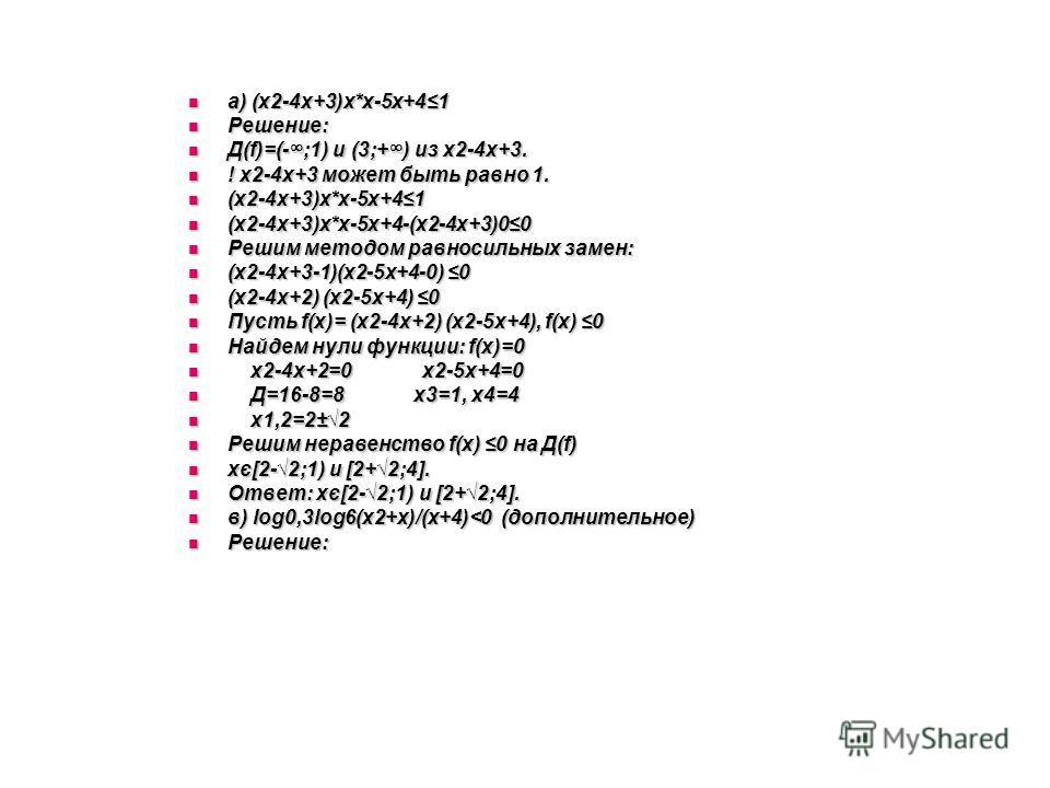 а) (х2-4х+3)х*х-5х+41 а) (х2-4х+3)х*х-5х+41 Решение: Решение: Д(f)=(-;1) и (3;+) из х2-4х+3. Д(f)=(-;1) и (3;+) из х2-4х+3. ! х2-4х+3 может быть равно 1. ! х2-4х+3 может быть равно 1. (х2-4х+3)х*х-5х+41 (х2-4х+3)х*х-5х+41 (х2-4х+3)х*х-5х+4-(х2-4х+3)0