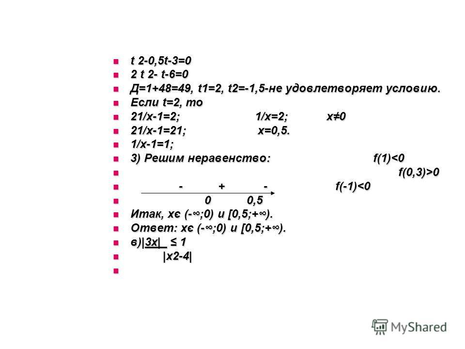 t 2-0,5t-3=0 t 2-0,5t-3=0 2 t 2- t-6=0 2 t 2- t-6=0 Д=1+48=49, t1=2, t2=-1,5-не удовлетворяет условию. Д=1+48=49, t1=2, t2=-1,5-не удовлетворяет условию. Если t=2, то Если t=2, то 21/х-1=2; 1/х=2; х0 21/х-1=2; 1/х=2; х0 21/х-1=21; х=0,5. 21/х-1=21; х