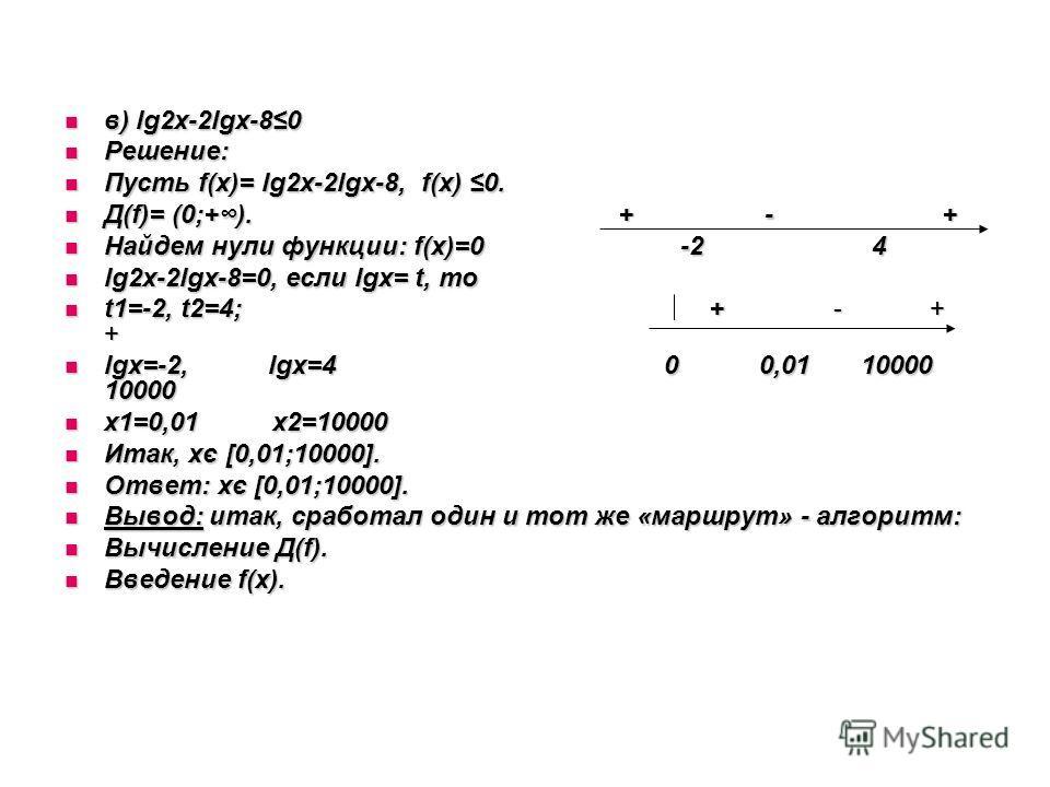 в) lg2x-2lgx-80 в) lg2x-2lgx-80 Решение: Решение: Пусть f(х)= lg2x-2lgx-8, f(х) 0. Пусть f(х)= lg2x-2lgx-8, f(х) 0. Д(f)= (0;+). + - + Д(f)= (0;+). + - + Найдем нули функции: f(х)=0 -2 4 Найдем нули функции: f(х)=0 -2 4 lg2x-2lgx-8=0, если lgx= t, то