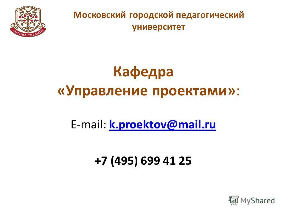 Московский городской педагогический университет Кафедра «Управление проектами»: E-mail: k.proektov@mail.ruk.proektov@mail.ru +7 (495) 699 41 25