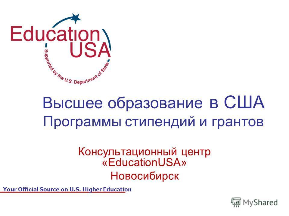 Your Official Source on U.S. Higher Education Высшее образование в США Программы стипендий и грантов Консультационный центр «EducationUSA» Новосибирск