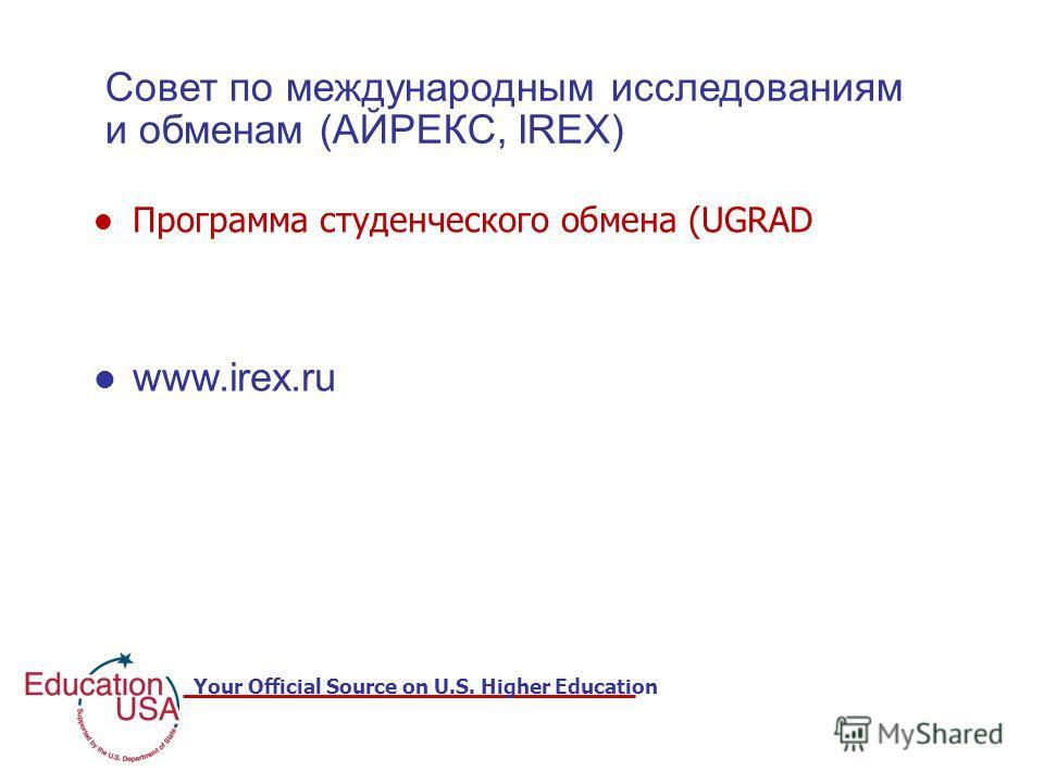 Your Official Source on U.S. Higher Education Совет по международным исследованиям и обменам (АЙРЕКС, IREX) Программа студенческого обмена (UGRAD www.irex.ru