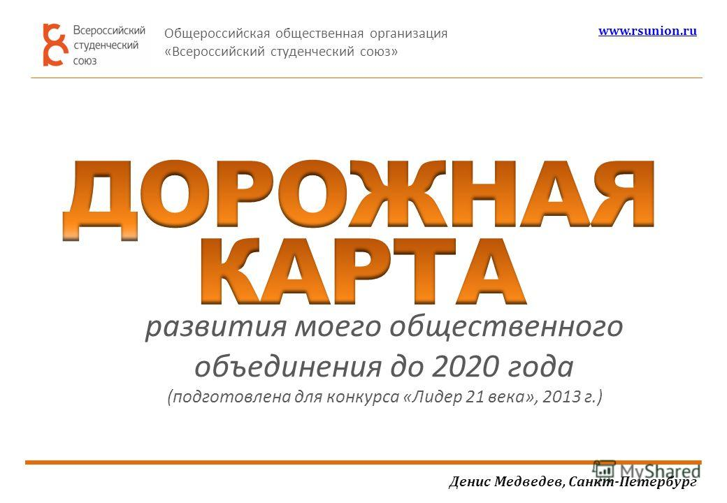 развития моего общественного объединения до 2020 года (подготовлена для конкурса «Лидер 21 века», 2013 г.) Денис Медведев, Санкт-Петербург Общероссийская общественная организация «Всероссийский студенческий союз» www.rsunion.ru