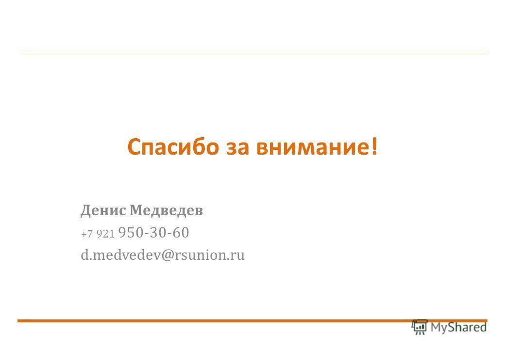 Спасибо за внимание! Денис Медведев +7 921 950-30-60 d.medvedev@rsunion.ru