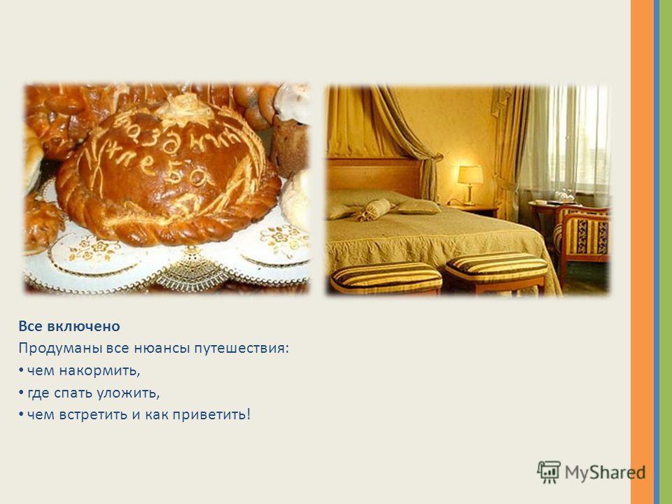 Все включено Продуманы все нюансы путешествия: чем накормить, где спать уложить, чем встретить и как приветить!