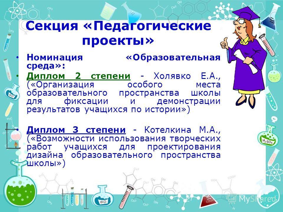 Секция «Педагогические проекты» Номинация «Образовательная среда»: Диплом 2 степени - Холявко Е.А., («Организация особого места образовательного пространства школы для фиксации и демонстрации результатов учащихся по истории») Диплом 3 степени - Котел