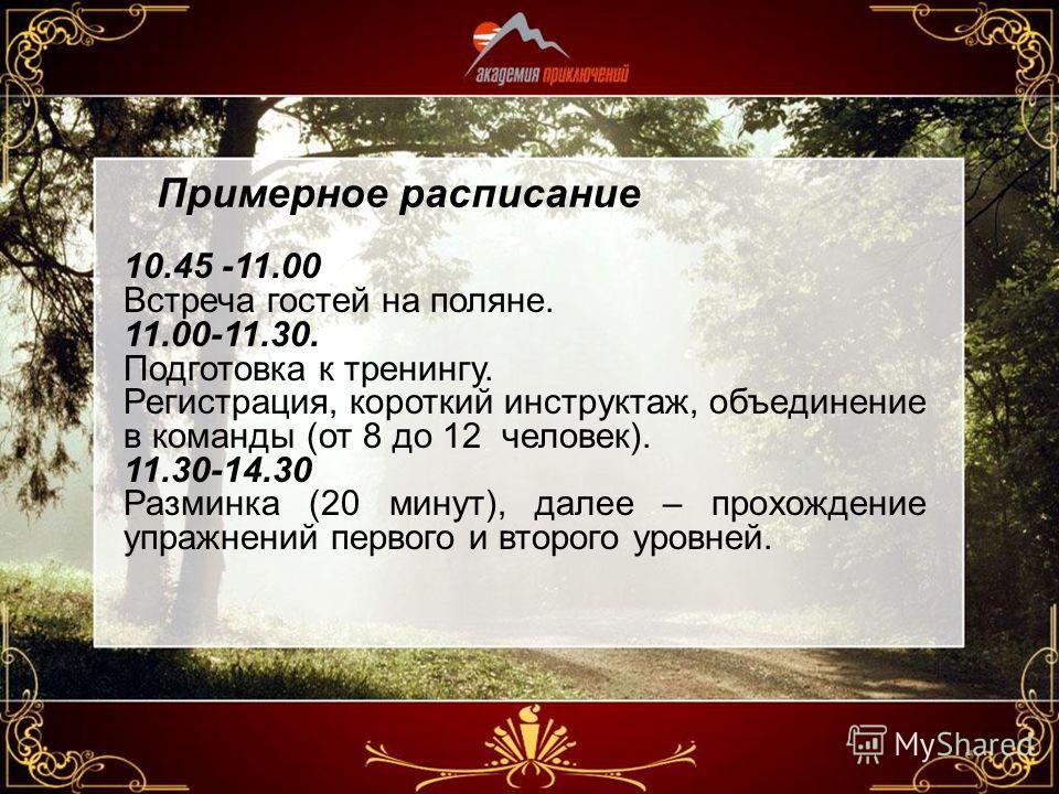 Примерное расписание 10.45 -11.00 Встреча гостей на поляне. 11.00-11.30. Подготовка к тренингу. Регистрация, короткий инструктаж, объединение в команды (от 8 до 12 человек). 11.30-14.30 Разминка (20 минут), далее – прохождение упражнений первого и вт