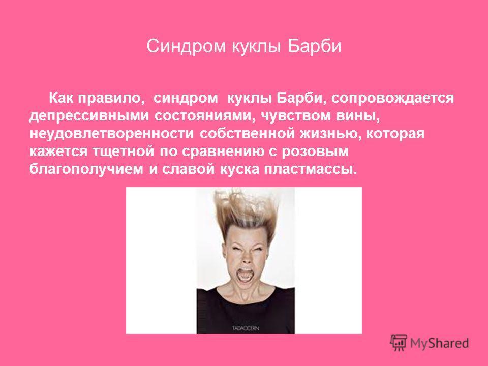 Синдром куклы Барби Как правило, синдром куклы Барби, сопровождается депрессивными состояниями, чувством вины, неудовлетворенности собственной жизнью, которая кажется тщетной по сравнению с розовым благополучием и славой куска пластмассы.
