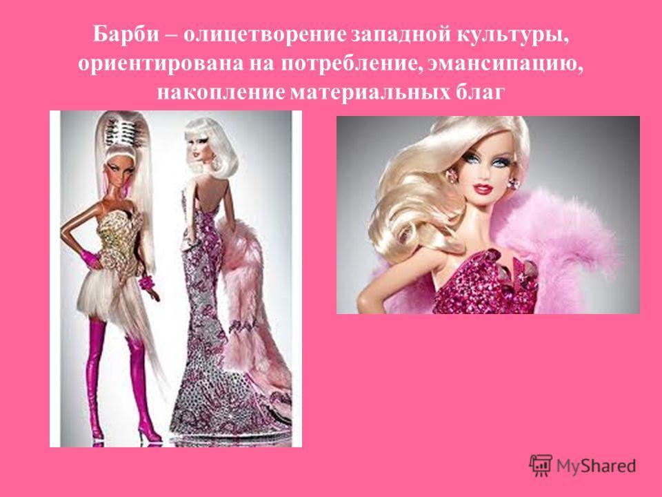 Барби – олицетворение западной культуры, ориентирована на потребление, эмансипацию, накопление материальных благ