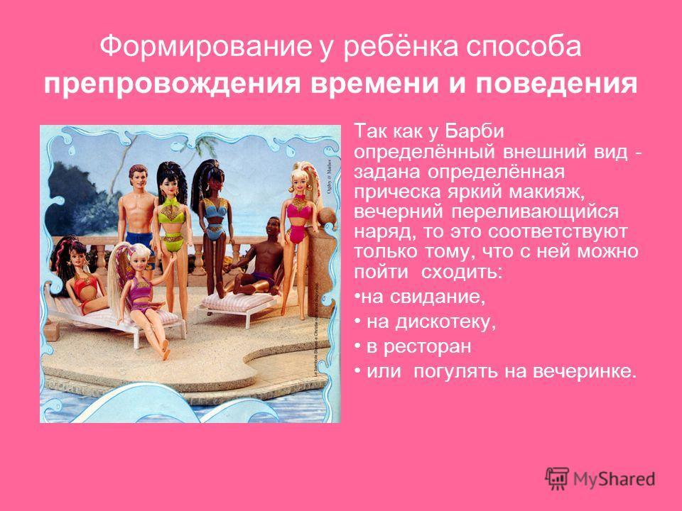 Формирование у ребёнка способа препровождения времени и поведения Так как у Барби определённый внешний вид - задана определённая прическа яркий макияж, вечерний переливающийся наряд, то это соответствуют только тому, что с ней можно пойти сходить: на