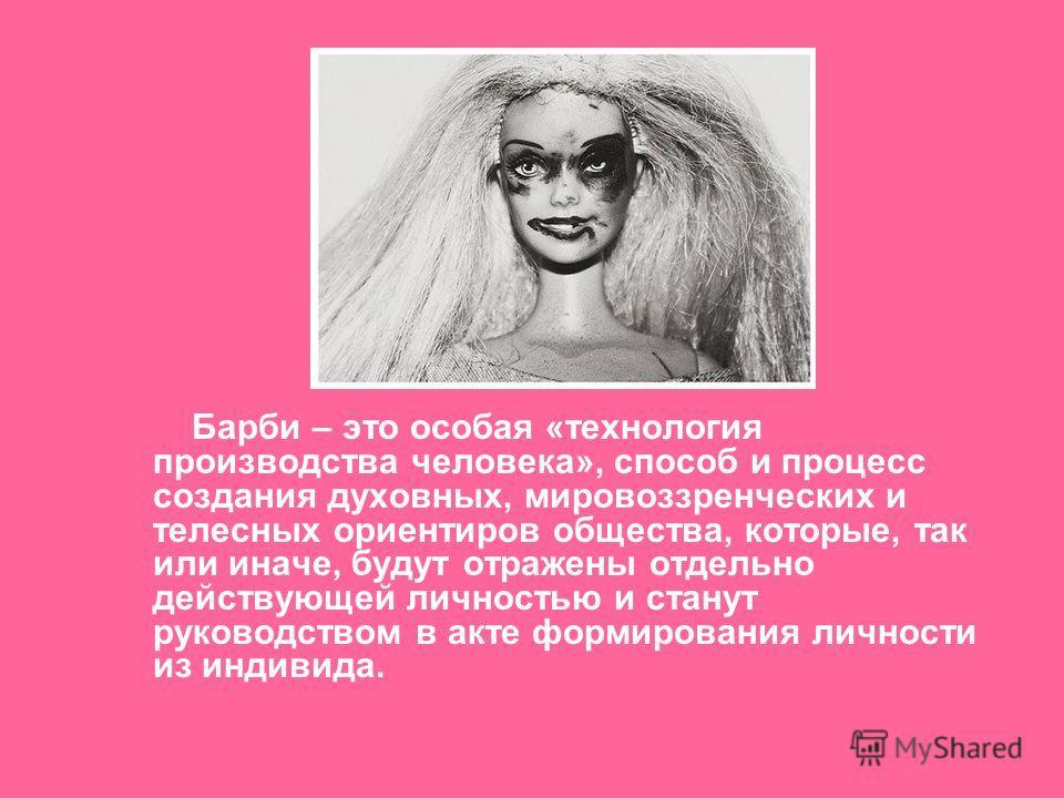 Барби – это особая «технология производства человека», способ и процесс создания духовных, мировоззренческих и телесных ориентиров общества, которые, так или иначе, будут отражены отдельно действующей личностью и станут руководством в акте формирован
