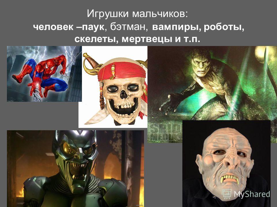 Игрушки мальчиков: человек –паук, бэтман, вампиры, роботы, скелеты, мертвецы и т.п.