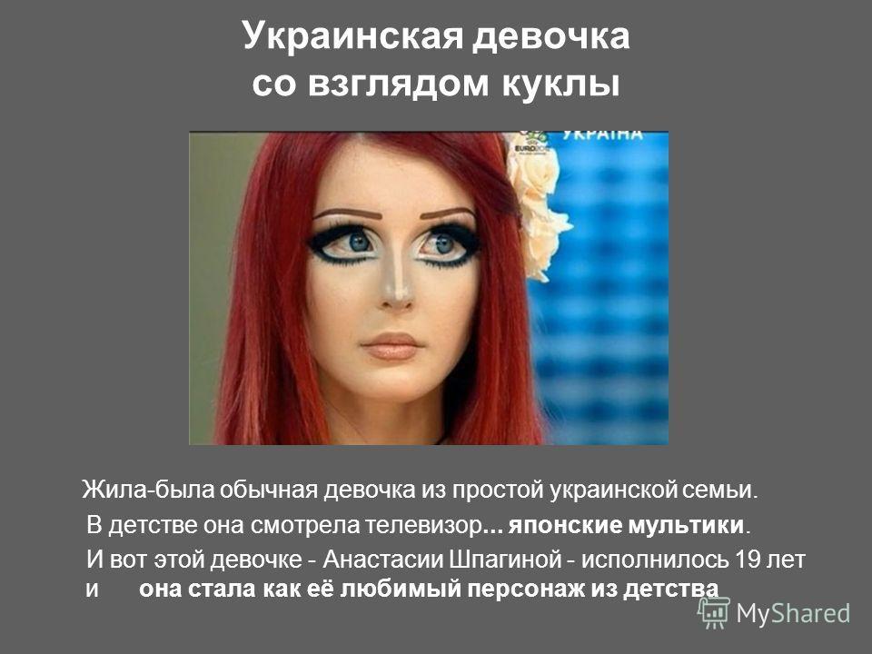 Украинская девочка со взглядом куклы Жила-была обычная девочка из простой украинской семьи. В детстве она смотрела телевизор... японские мультики. И вот этой девочке - Анастасии Шпагиной - исполнилось 19 лет и она стала как её любимый персонаж из дет