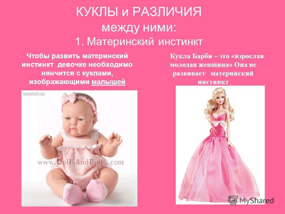 КУКЛЫ и РАЗЛИЧИЯ между ними: 1. Материнский инстинкт Чтобы развить материнский инстинкт девочке необходимо нянчится с куклами, изображающими малышей Кукла Барби – это «взрослая молодая женщина» Она не развивает материнский инстинкт