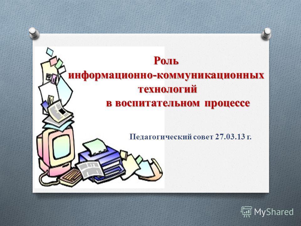 Роль информационно-коммуникационных технологий в воспитательном процессе Педагогический совет 27.03.13 г.