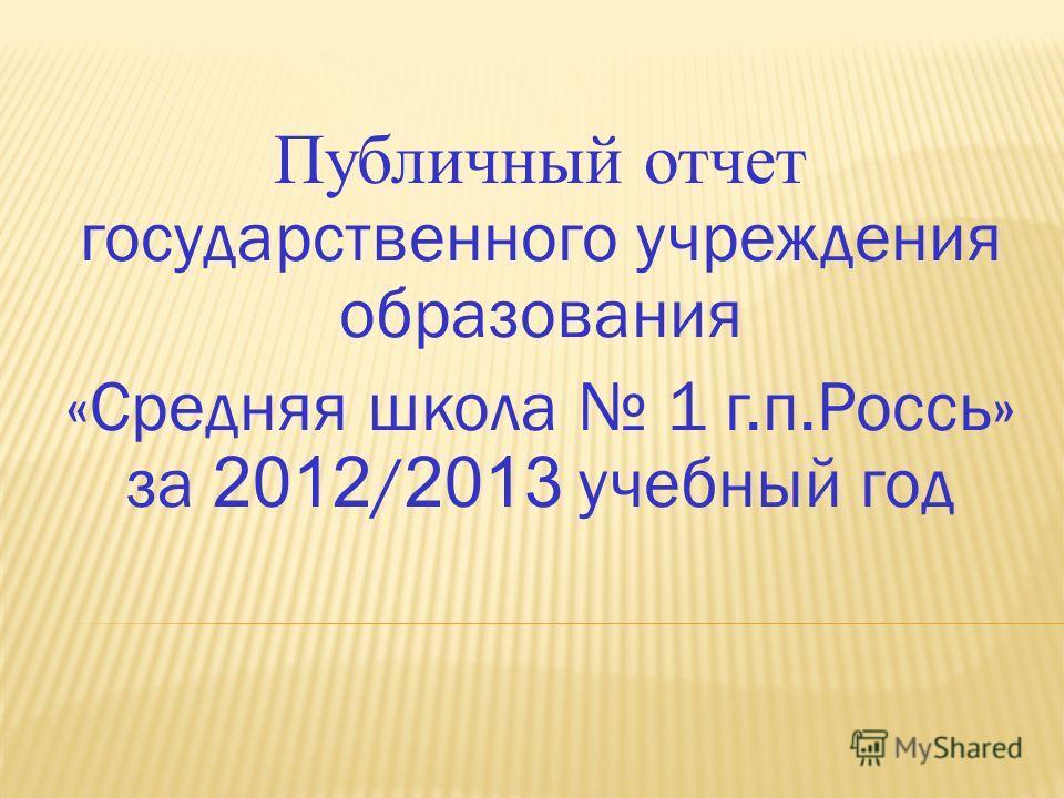 Публичный отчет государственного учреждения образования «Средняя школа 1 г.п.Россь» за 2012 / 2013 учебный год