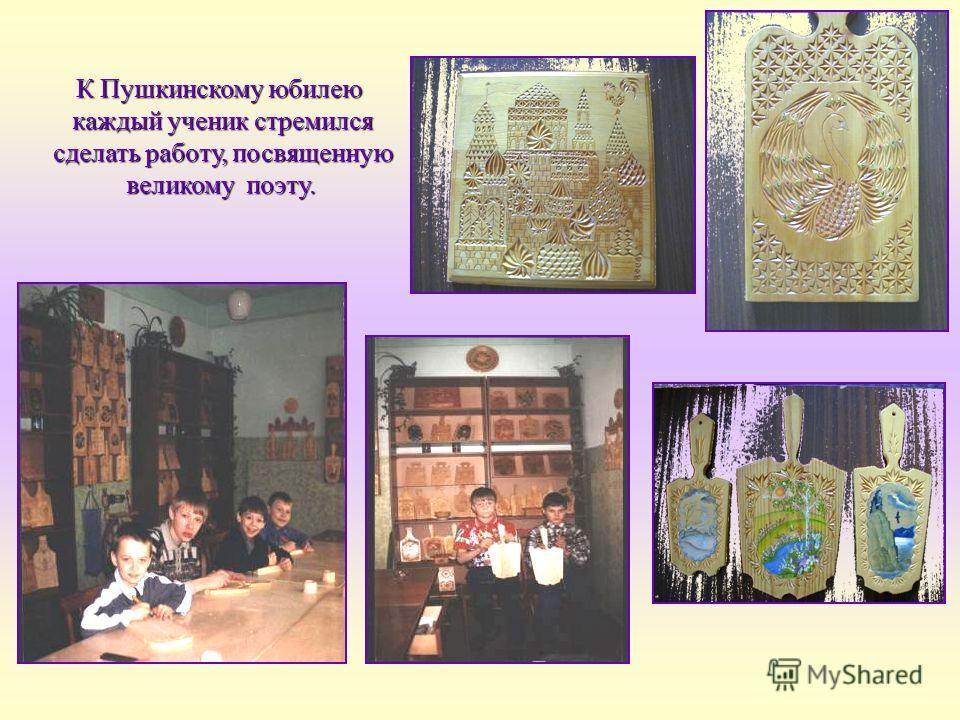 К Пушкинскому юбилею каждый ученик стремился каждый ученик стремился сделать работу, посвященную сделать работу, посвященную великому поэту. великому поэту.