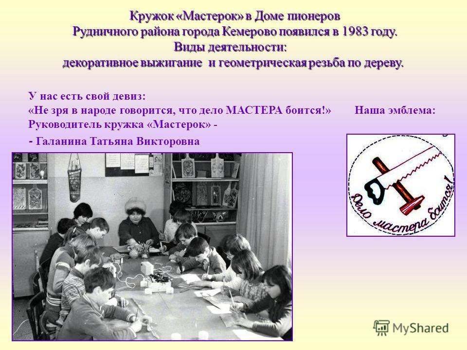 Кружок «Мастерок» в Доме пионеров Рудничного района города Кемерово появился в 1983 году. Рудничного района города Кемерово появился в 1983 году. Виды деятельности: декоративное выжигание и геометрическая резьба по дереву. У нас есть свой девиз: «Не