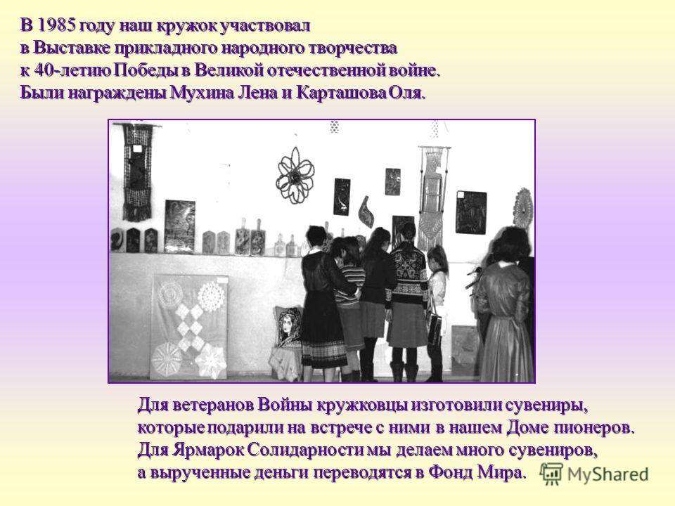 В 1985 году наш кружок участвовал в Выставке прикладного народного творчества к 40-летию Победы в Великой отечественной войне. Были награждены Мухина Лена и Карташова Оля. Для ветеранов Войны кружковцы изготовили сувениры, которые подарили на встрече