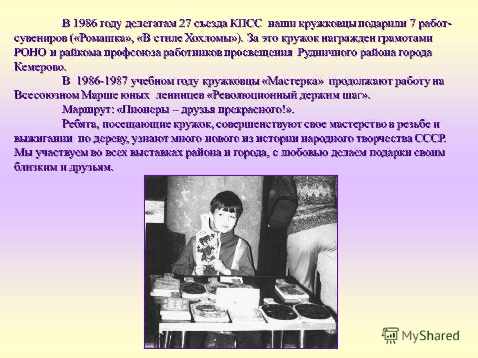 В 1986 году делегатам 27 съезда КПСС наши кружковцы подарили 7 работ- сувениров («Ромашка», «В стиле Хохломы»). За это кружок награжден грамотами РОНО и райкома профсоюза работников просвещения Рудничного района города Кемерово. В 1986-1987 учебном г