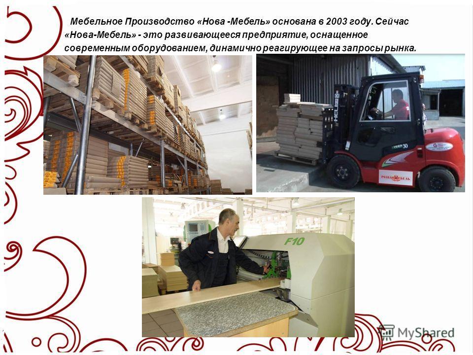 Мебельное Производство «Нова -Мебель» основана в 2003 году. Сейчас «Нова-Мебель» - это развивающееся предприятие, оснащенное современным оборудованием, динамично реагирующее на запросы рынка.