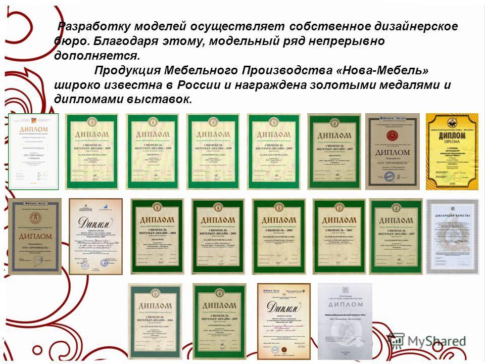 Разработку моделей осуществляет собственное дизайнерское бюро. Благодаря этому, модельный ряд непрерывно дополняется. Продукция Мебельного Производства «Нова-Мебель» широко известна в России и награждена золотыми медалями и дипломами выставок.