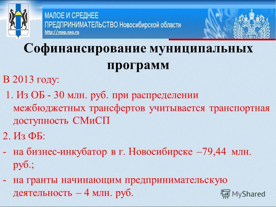 Софинансирование муниципальных программ В 2013 году: 1. Из ОБ - 30 млн. руб. при распределении межбюджетных трансфертов учитывается транспортная доступность СМиСП 2. Из ФБ: -на бизнес-инкубатор в г. Новосибирске –79,44 млн. руб.; -на гранты начинающи
