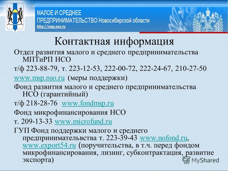 Контактная информация Отдел развития малого и среднего предпринимательства МПТиРП НСО т/ф 223-88-79, т. 223-12-53, 222-00-72, 222-24-67, 210-27-50 www.msp.nso.ruwww.msp.nso.ru (меры поддержки) Фонд развития малого и среднего предпринимательства НСО (