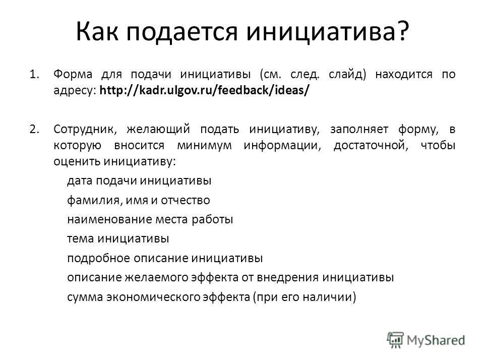 Как подается инициатива? 1.Форма для подачи инициативы (см. след. слайд) находится по адресу: http://kadr.ulgov.ru/feedback/ideas/ 2.Сотрудник, желающий подать инициативу, заполняет форму, в которую вносится минимум информации, достаточной, чтобы оце