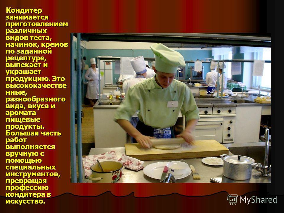 Кондитер занимается приготовлением различных видов теста, начинок, кремов по заданной рецептуре, выпекает и украшает продукцию. Это высококачестве нные, разнообразного вида, вкуса и аромата пищевые продукты. Большая часть работ выполняется вручную с