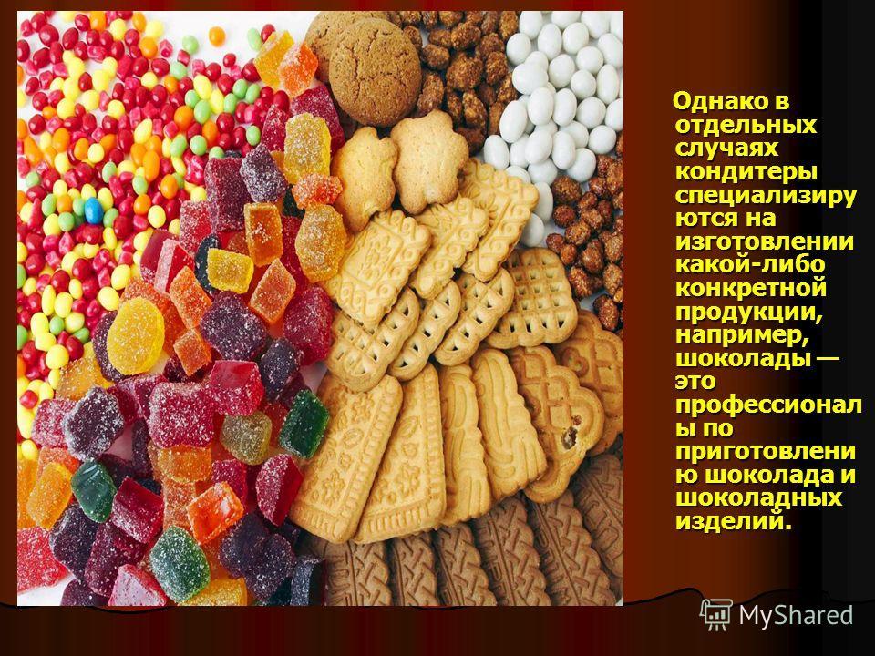 Однако в отдельных случаях кондитеры специализиру ются на изготовлении какой-либо конкретной продукции, например, шоколады это профессионал ы по приготовлени ю шоколада и шоколадных изделий. Однако в отдельных случаях кондитеры специализиру ются на и